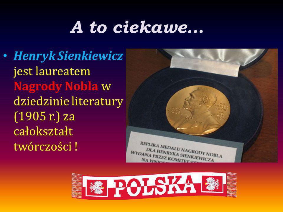 A to ciekawe… Henryk Sienkiewicz jest laureatem Nagrody Nobla w dziedzinie literatury (1905 r.) za całokształt twórczości !