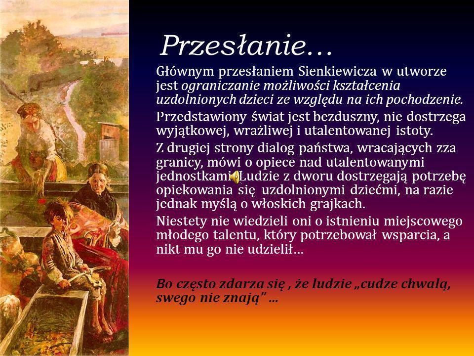 Przesłanie… Głównym przesłaniem Sienkiewicza w utworze jest ograniczanie możliwości kształcenia uzdolnionych dzieci ze względu na ich pochodzenie. Prz