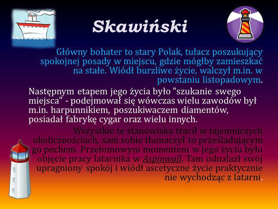 Skawiński Główny bohater to stary Polak, tułacz poszukujący spokojnej posady w miejscu, gdzie mógłby zamieszkać na stałe. Wiódł burzliwe życie, walczy