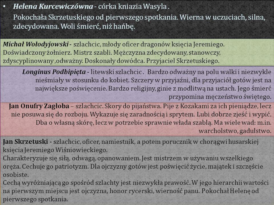 Helena Kurcewiczówna - córka kniazia Wasyla. Pokochała Skrzetuskiego od pierwszego spotkania. Wierna w uczuciach, silna, zdecydowana. Woli śmierć, niż