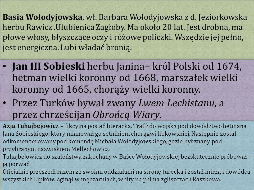 Basia Wołodyjowska, wł. Barbara Wołodyjowska z d. Jeziorkowska herbu Rawicz.Ulubienica Zagłoby. Ma około 20 lat. Jest drobna, ma płowe włosy, błyszczą