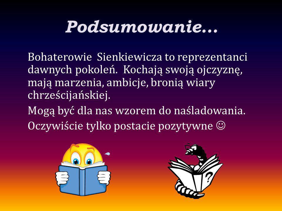 Podsumowanie… Bohaterowie Sienkiewicza to reprezentanci dawnych pokoleń. Kochają swoją ojczyznę, mają marzenia, ambicje, bronią wiary chrześcijańskiej