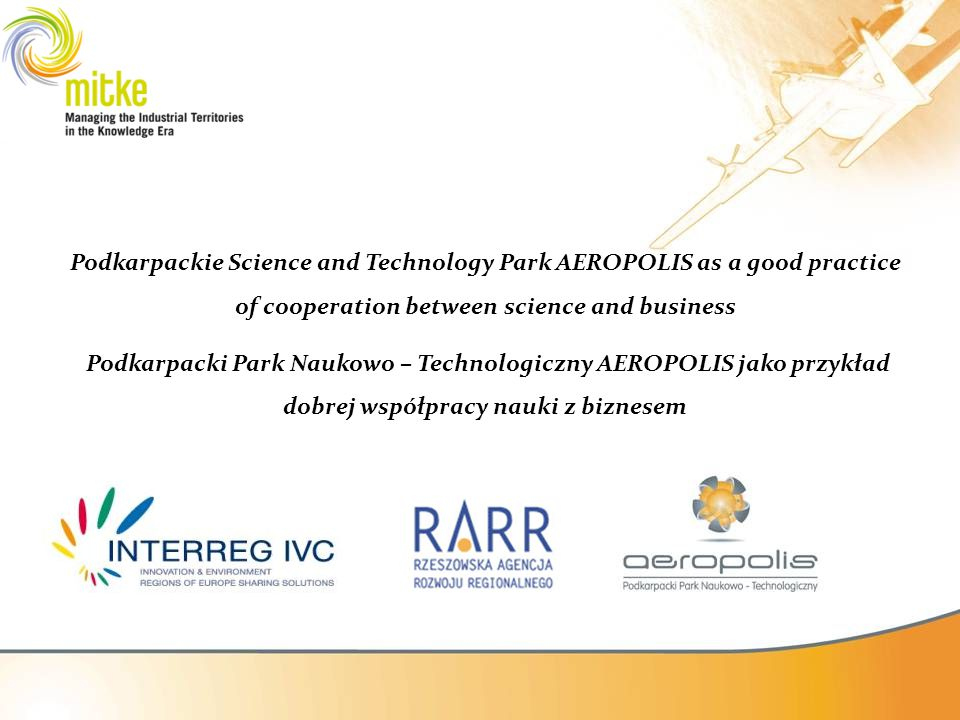 AEROPOLIS II stage Technological Incubator The purpose of creating the Technological Incubator, together with the Administrative Centre of Podkarpackie Science and Technology Park AEROPOLIS is to create a place that will group and promote high technologies in the following fields: aerospace, IT, automotive, through making the place accesible for entrepreneurs in order they could conduct research and production process (5300 m2 ).