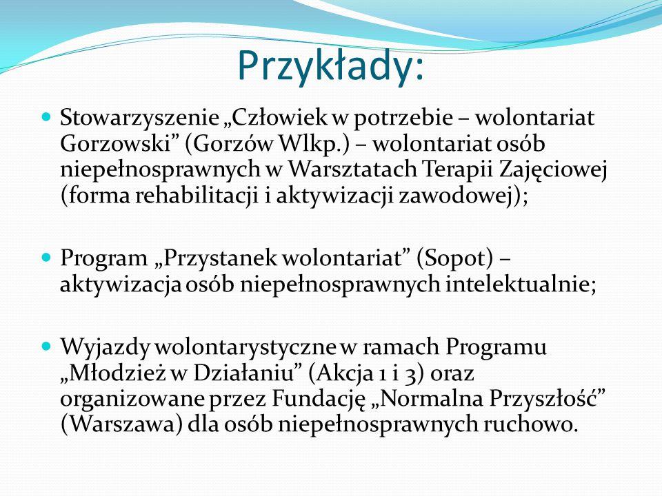 """Przykłady: Stowarzyszenie """"Człowiek w potrzebie – wolontariat Gorzowski (Gorzów Wlkp.) – wolontariat osób niepełnosprawnych w Warsztatach Terapii Zajęciowej (forma rehabilitacji i aktywizacji zawodowej); Program """"Przystanek wolontariat (Sopot) – aktywizacja osób niepełnosprawnych intelektualnie; Wyjazdy wolontarystyczne w ramach Programu """"Młodzież w Działaniu (Akcja 1 i 3) oraz organizowane przez Fundację """"Normalna Przyszłość (Warszawa) dla osób niepełnosprawnych ruchowo."""