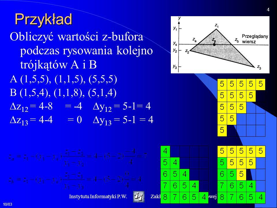 10/03 4 Instytutu Informatyki P.W.Zakład Grafiki Komputerowej Przykład Obliczyć wartości z-bufora podczas rysowania kolejno trójkątów A i B A (1,5,5),