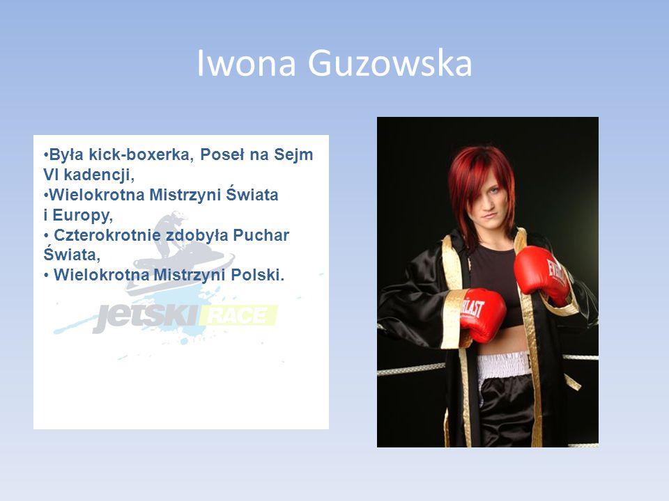 Iwona Guzowska Była kick-boxerka, Poseł na Sejm VI kadencji, Wielokrotna Mistrzyni Świata i Europy, Czterokrotnie zdobyła Puchar Świata, Wielokrotna Mistrzyni Polski.