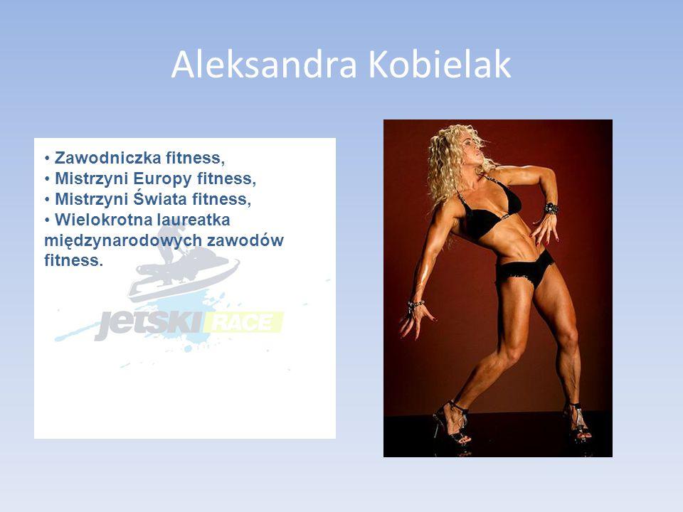 Aleksandra Kobielak Zawodniczka fitness, Mistrzyni Europy fitness, Mistrzyni Świata fitness, Wielokrotna laureatka międzynarodowych zawodów fitness.