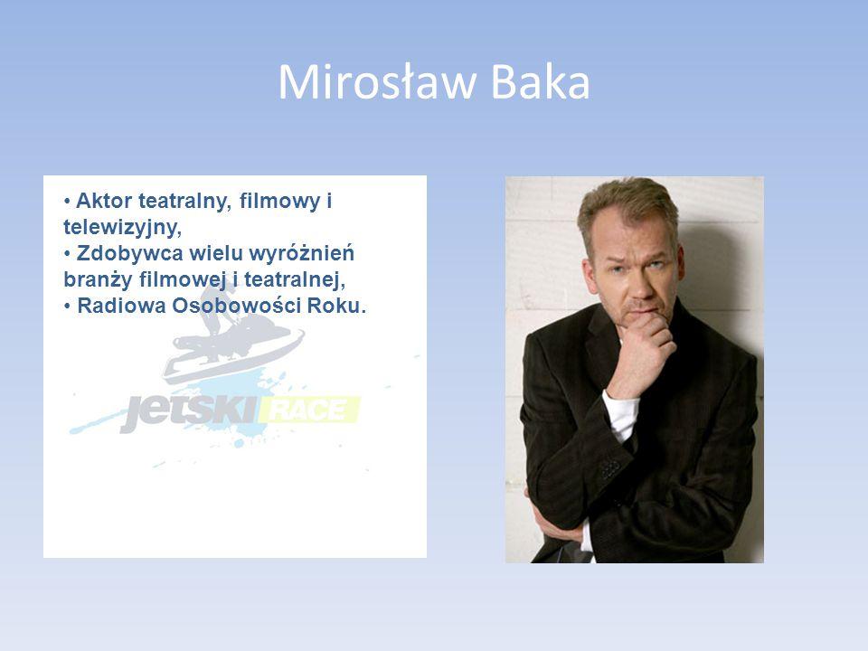Mirosław Baka Aktor teatralny, filmowy i telewizyjny, Zdobywca wielu wyróżnień branży filmowej i teatralnej, Radiowa Osobowości Roku.
