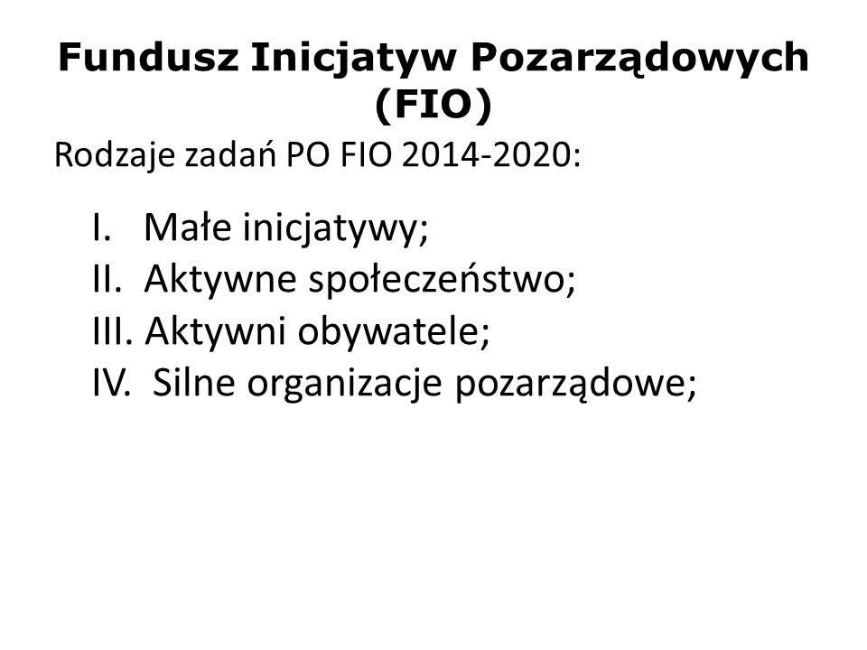 Fundusz Inicjatyw Pozarządowych (FIO) Rodzaje zadań PO FIO 2014-2020: I. Małe inicjatywy; II. Aktywne społeczeństwo; III. Aktywni obywatele; IV. Silne