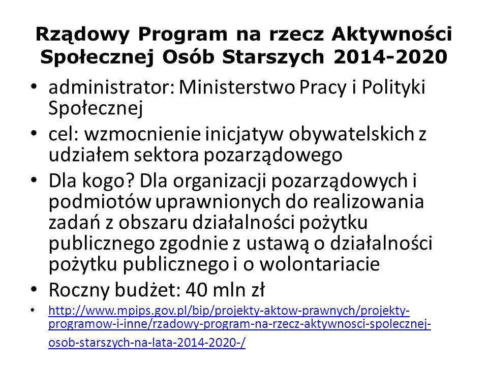 Rządowy Program na rzecz Aktywności Społecznej Osób Starszych 2014-2020 administrator: Ministerstwo Pracy i Polityki Społecznej cel: wzmocnienie inicj