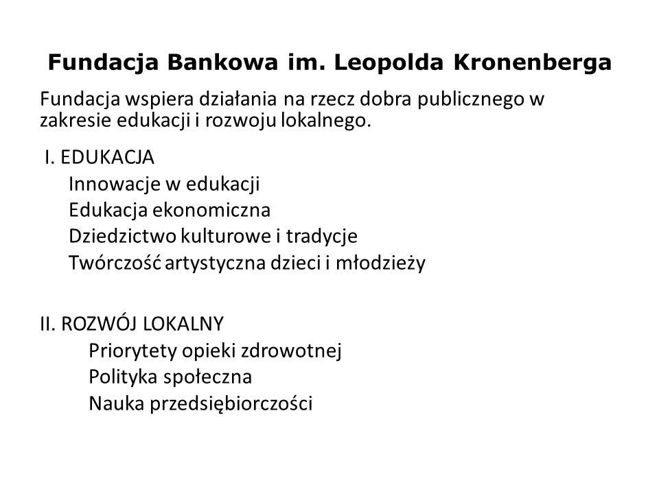 Fundacja Bankowa im. Leopolda Kronenberga Fundacja wspiera działania na rzecz dobra publicznego w zakresie edukacji i rozwoju lokalnego. I. EDUKACJA I