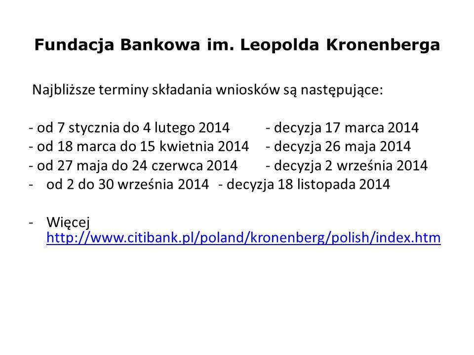 Fundacja Bankowa im. Leopolda Kronenberga Najbliższe terminy składania wniosków są następujące: - od 7 stycznia do 4 lutego 2014 - decyzja 17 marca 20