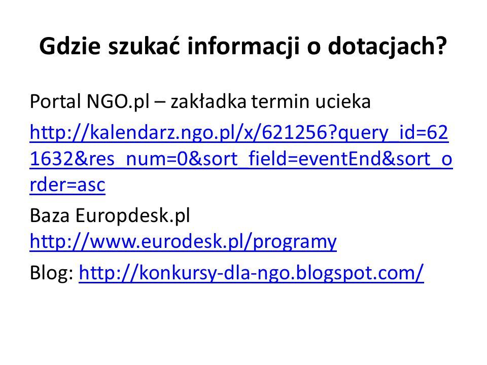 Gdzie szukać informacji o dotacjach? Portal NGO.pl – zakładka termin ucieka http://kalendarz.ngo.pl/x/621256?query_id=62 1632&res_num=0&sort_field=eve