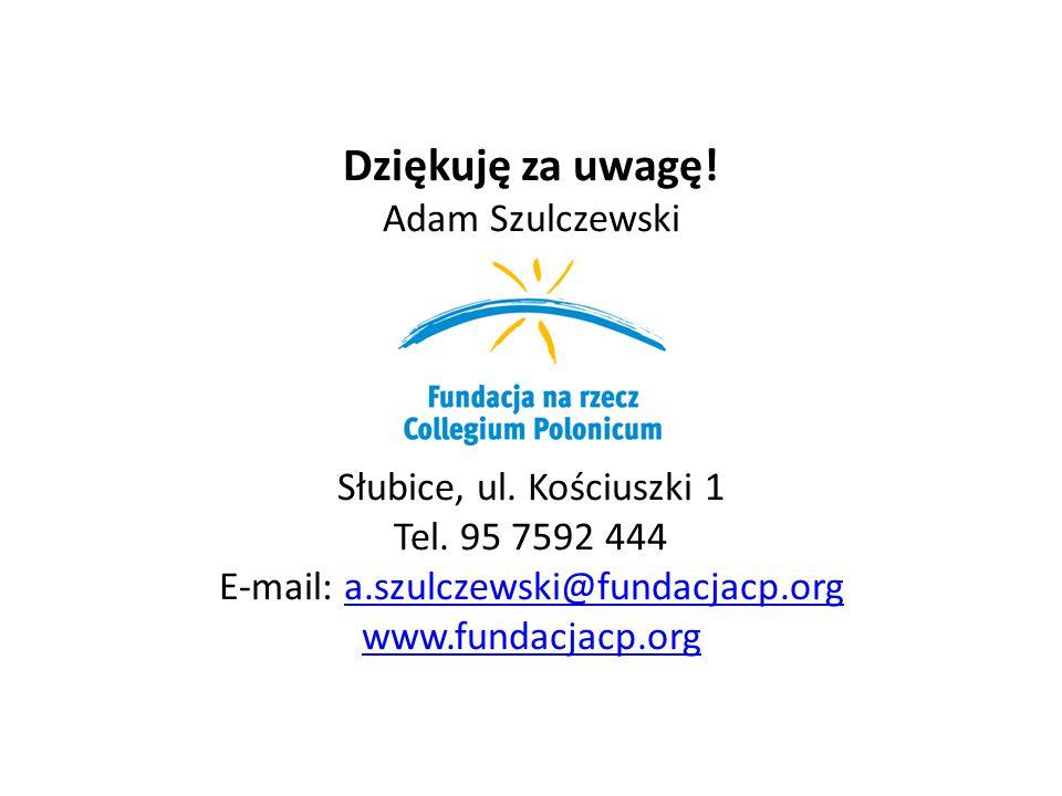 Dziękuję za uwagę! Adam Szulczewski Słubice, ul. Kościuszki 1 Tel. 95 7592 444 E-mail: a.szulczewski@fundacjacp.orga.szulczewski@fundacjacp.org www.fu