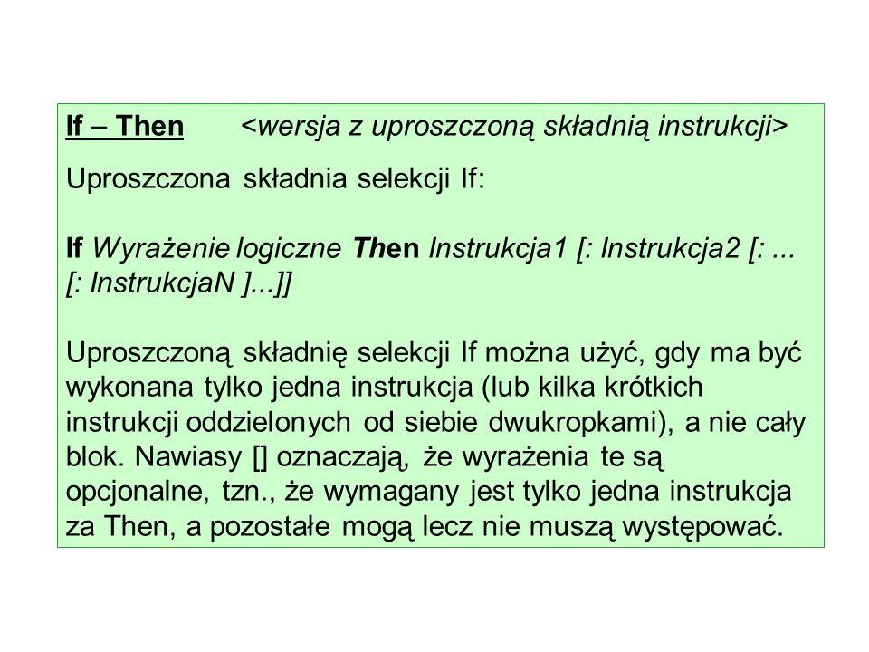 If – Then Uproszczona składnia selekcji If: If Wyrażenie logiczne Then Instrukcja1 [: Instrukcja2 [:... [: InstrukcjaN ]...]] Uproszczoną składnię sel