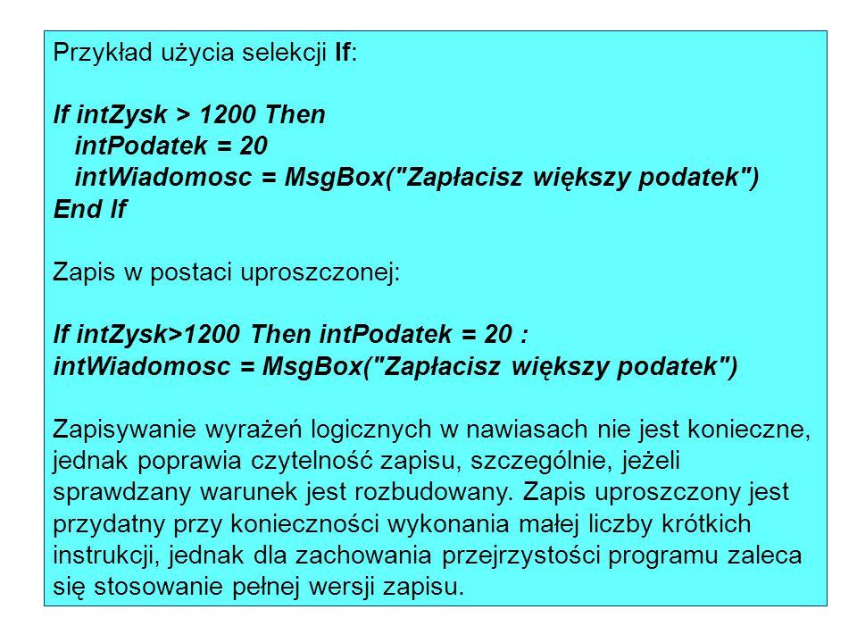 Przykład użycia selekcji If: If intZysk > 1200 Then intPodatek = 20 intWiadomosc = MsgBox(