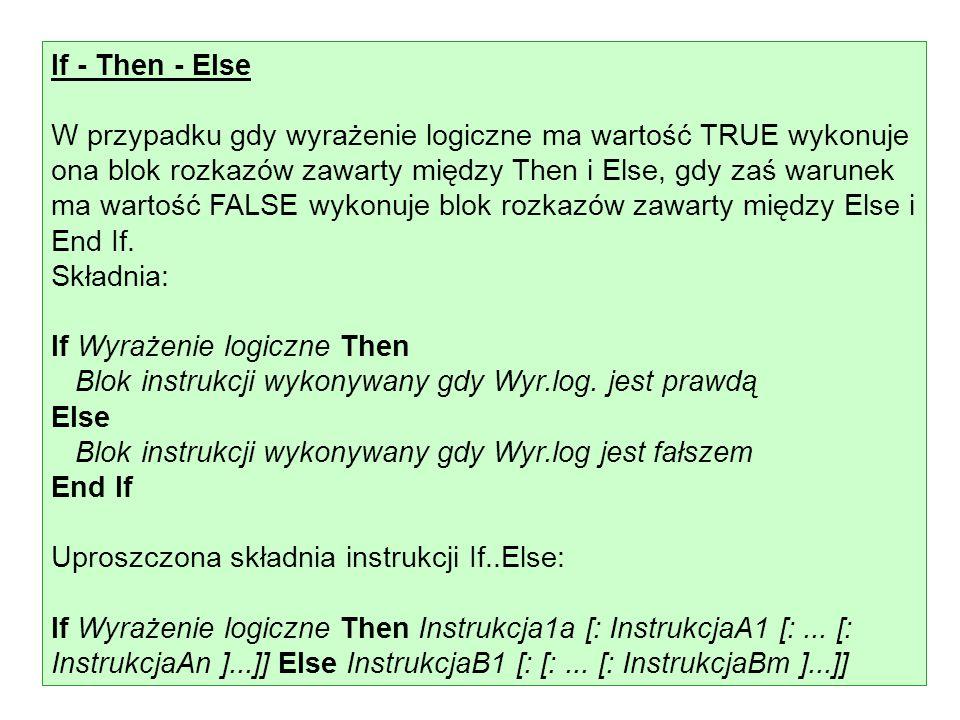 If - Then - Else W przypadku gdy wyrażenie logiczne ma wartość TRUE wykonuje ona blok rozkazów zawarty między Then i Else, gdy zaś warunek ma wartość