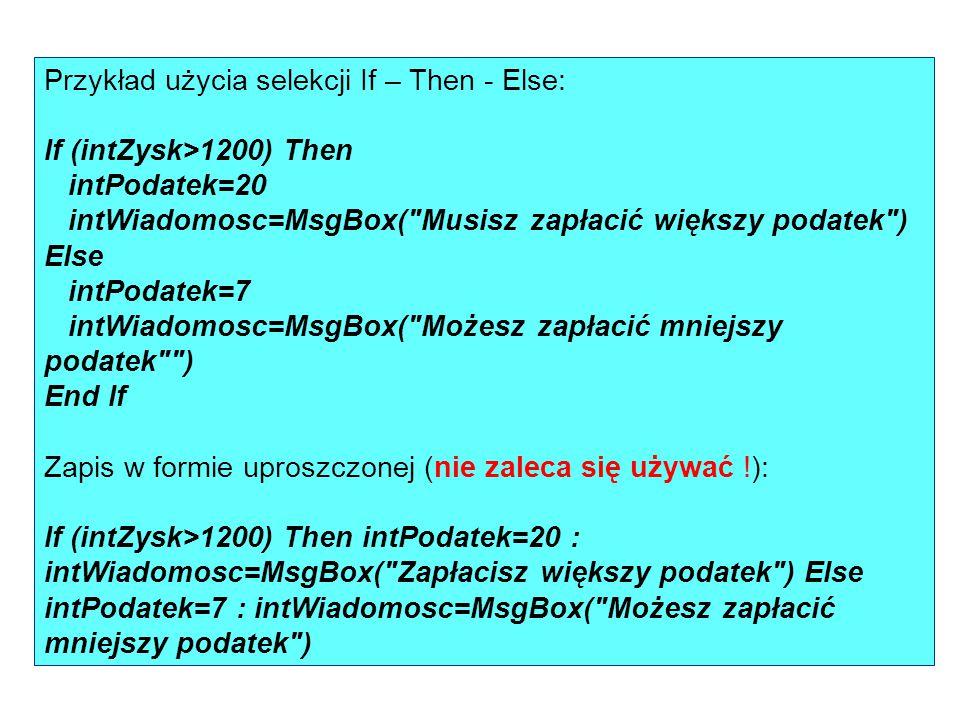 Przykład użycia selekcji If – Then - Else: If (intZysk>1200) Then intPodatek=20 intWiadomosc=MsgBox(