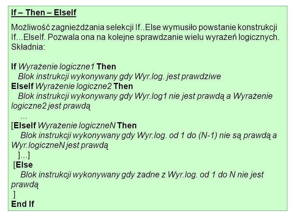 If – Then – ElseIf Możliwość zagnieżdżania selekcji If..Else wymusiło powstanie konstrukcji If...ElseIf. Pozwala ona na kolejne sprawdzanie wielu wyra