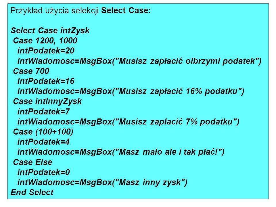 Przykład użycia selekcji Select Case: Select Case intZysk Case 1200, 1000 intPodatek=20 intWiadomosc=MsgBox(
