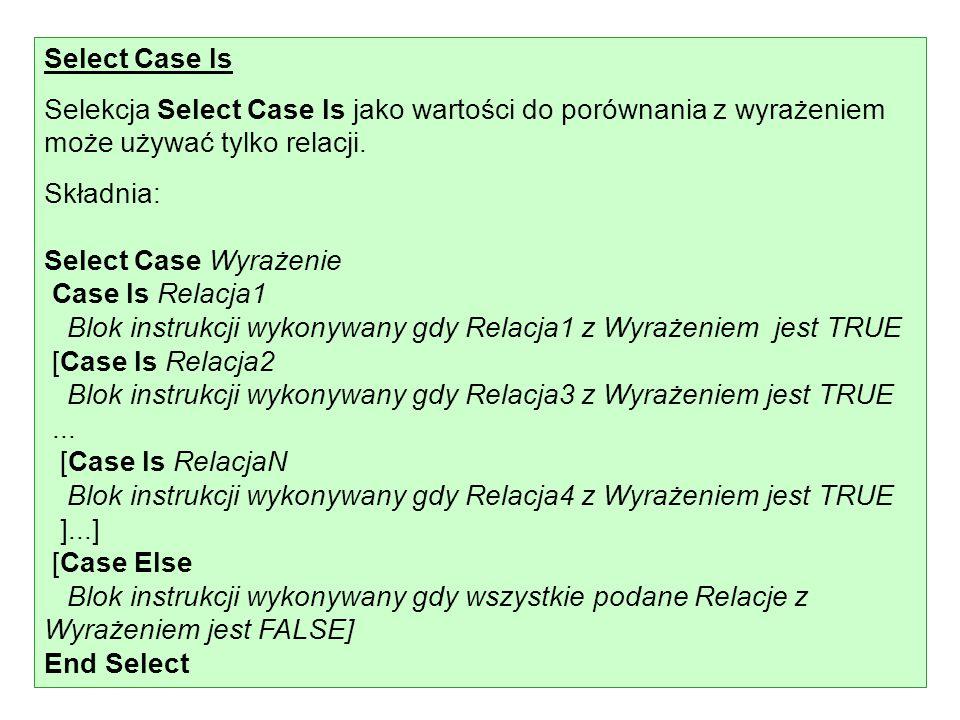 Select Case Is Selekcja Select Case Is jako wartości do porównania z wyrażeniem może używać tylko relacji. Składnia: Select Case Wyrażenie Case Is Rel