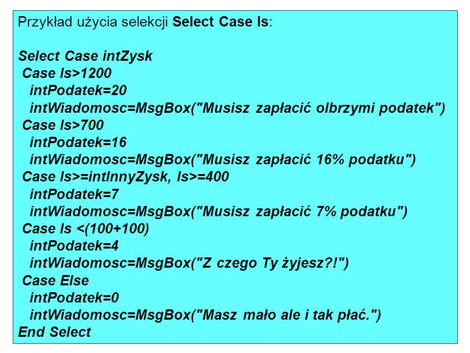 Przykład użycia selekcji Select Case Is: Select Case intZysk Case Is>1200 intPodatek=20 intWiadomosc=MsgBox(