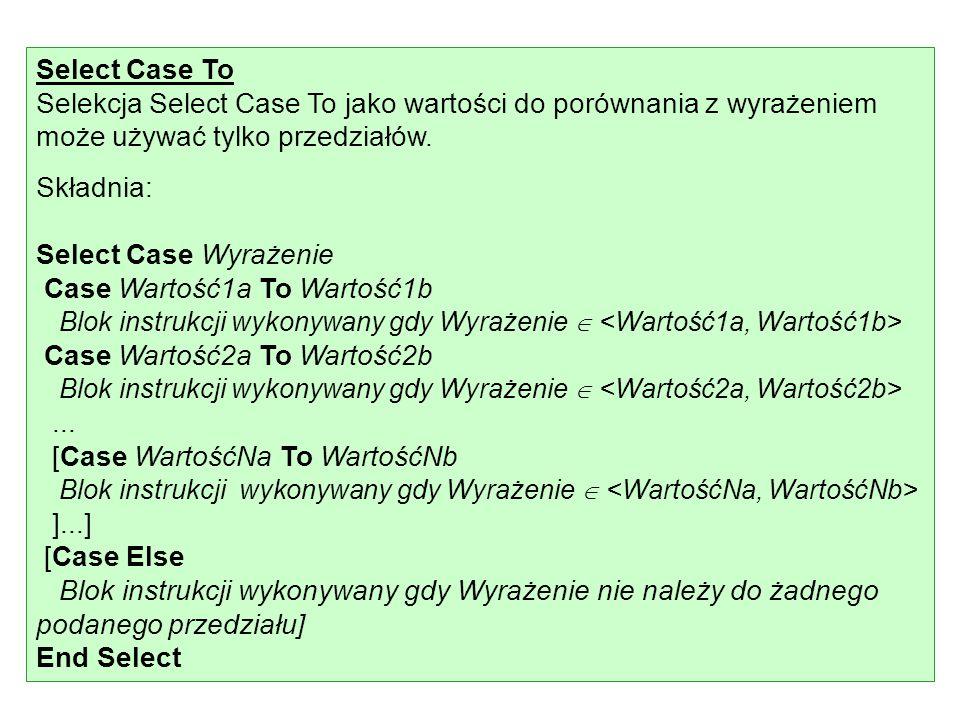 Select Case To Selekcja Select Case To jako wartości do porównania z wyrażeniem może używać tylko przedziałów. Składnia: Select Case Wyrażenie Case Wa