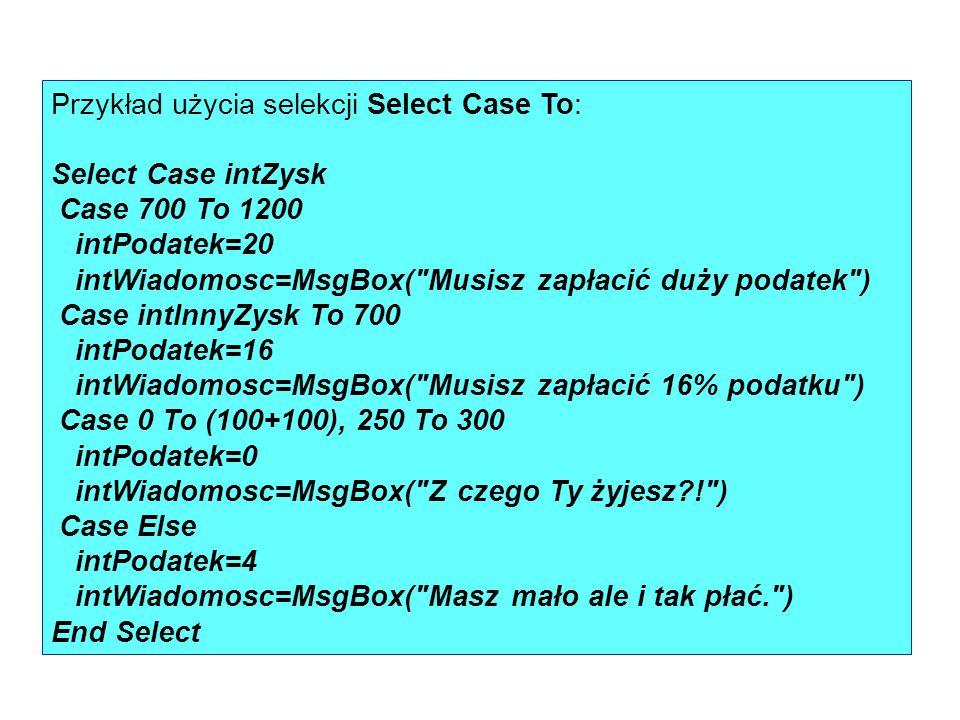 Przykład użycia selekcji Select Case To: Select Case intZysk Case 700 To 1200 intPodatek=20 intWiadomosc=MsgBox(