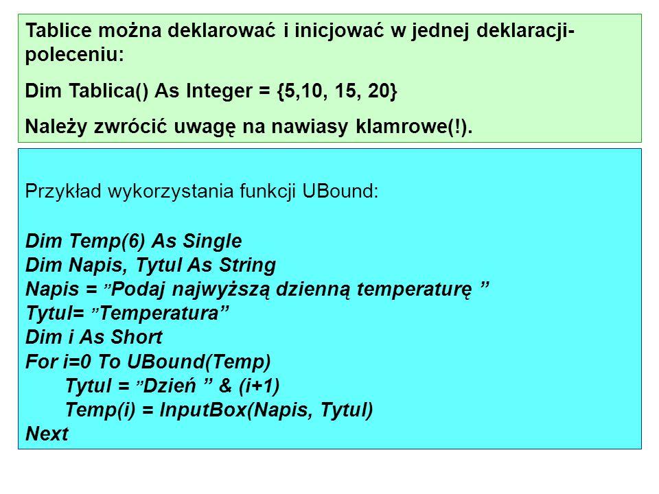 Tablice można deklarować i inicjować w jednej deklaracji- poleceniu: Dim Tablica() As Integer = {5,10, 15, 20} Należy zwrócić uwagę na nawiasy klamrow
