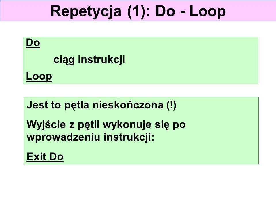 Repetycja (1): Do - Loop Do ciąg instrukcji Loop Jest to pętla nieskończona (!) Wyjście z pętli wykonuje się po wprowadzeniu instrukcji: Exit Do