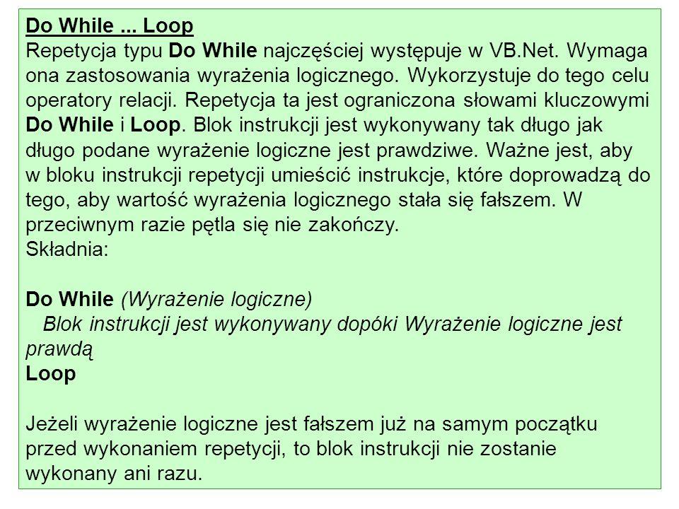 Do While... Loop Repetycja typu Do While najczęściej występuje w VB.Net. Wymaga ona zastosowania wyrażenia logicznego. Wykorzystuje do tego celu opera