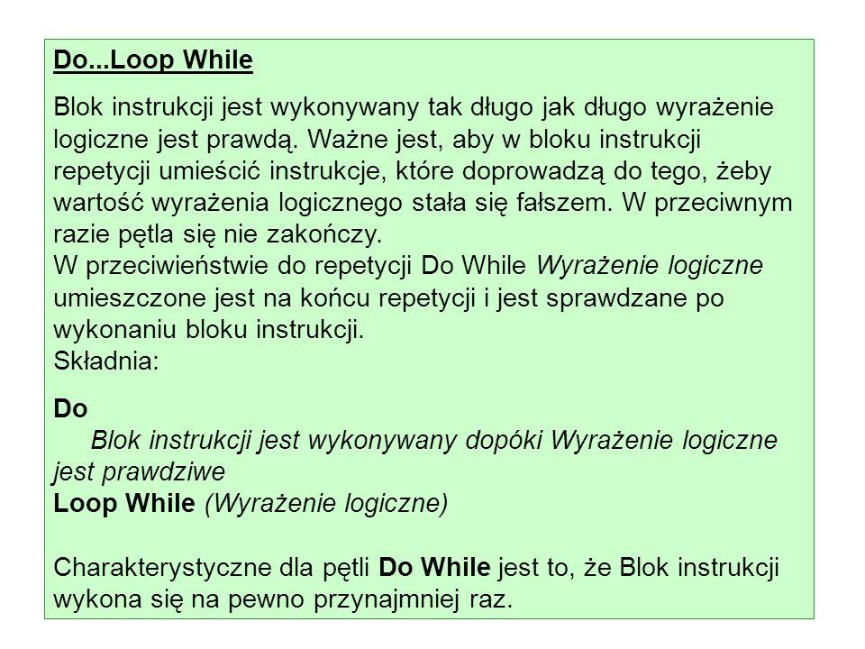 Do...Loop While Blok instrukcji jest wykonywany tak długo jak długo wyrażenie logiczne jest prawdą. Ważne jest, aby w bloku instrukcji repetycji umieś