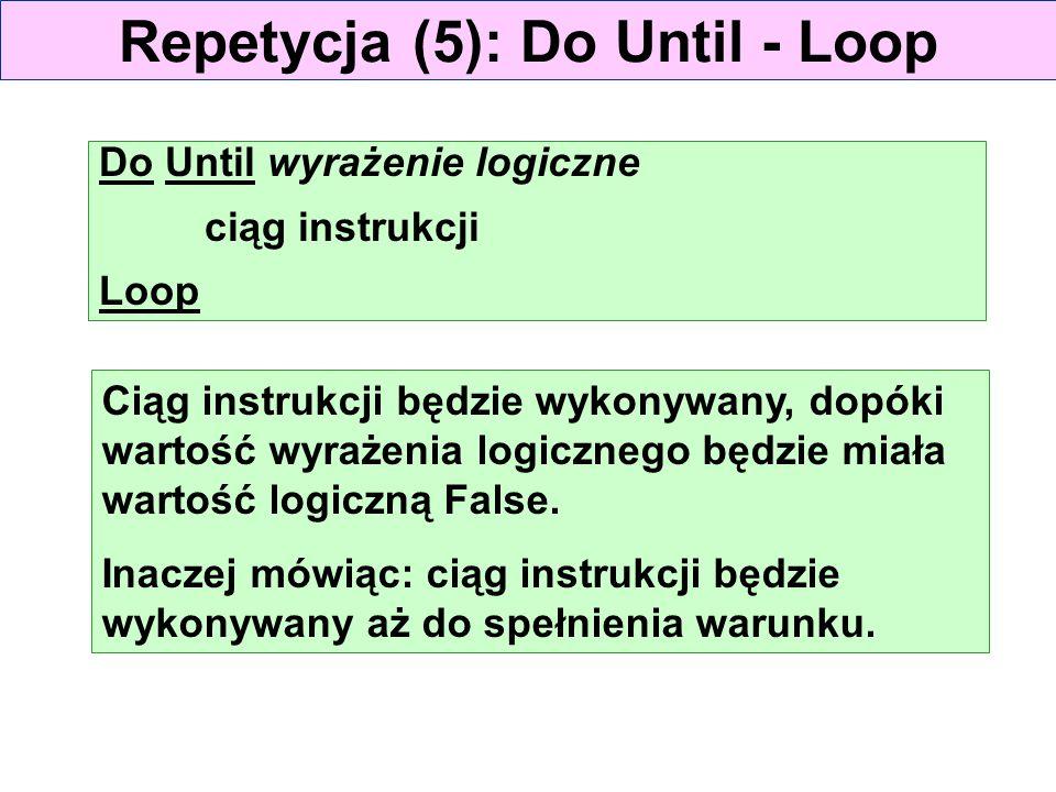 Repetycja (5): Do Until - Loop Do Until wyrażenie logiczne ciąg instrukcji Loop Ciąg instrukcji będzie wykonywany, dopóki wartość wyrażenia logicznego