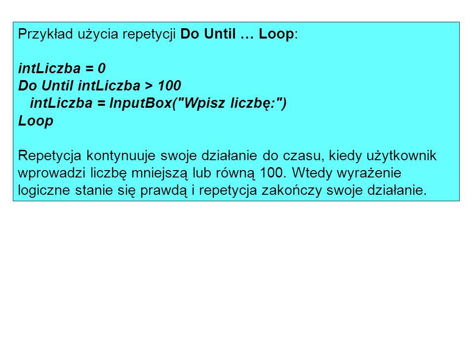 Przykład użycia repetycji Do Until … Loop: intLiczba = 0 Do Until intLiczba > 100 intLiczba = InputBox(
