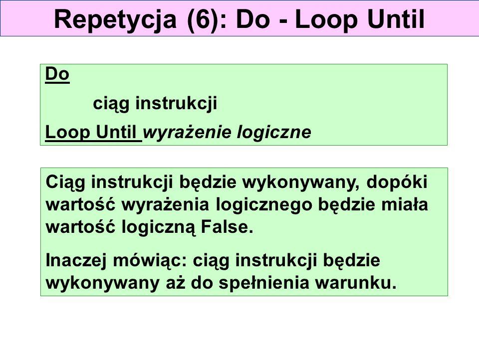 Repetycja (6): Do - Loop Until Do ciąg instrukcji Loop Until wyrażenie logiczne Ciąg instrukcji będzie wykonywany, dopóki wartość wyrażenia logicznego