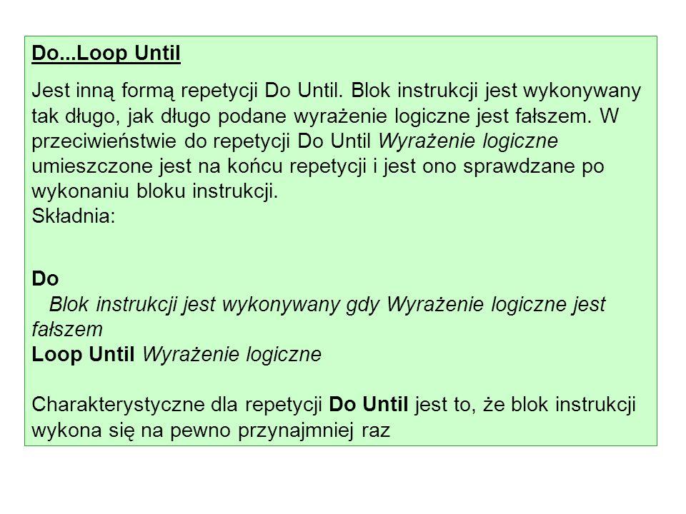 Do...Loop Until Jest inną formą repetycji Do Until. Blok instrukcji jest wykonywany tak długo, jak długo podane wyrażenie logiczne jest fałszem. W prz