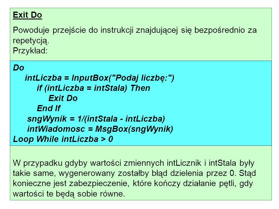 Exit Do Powoduje przejście do instrukcji znajdującej się bezpośrednio za repetycją. Przykład: W przypadku gdyby wartości zmiennych intLicznik i intSta