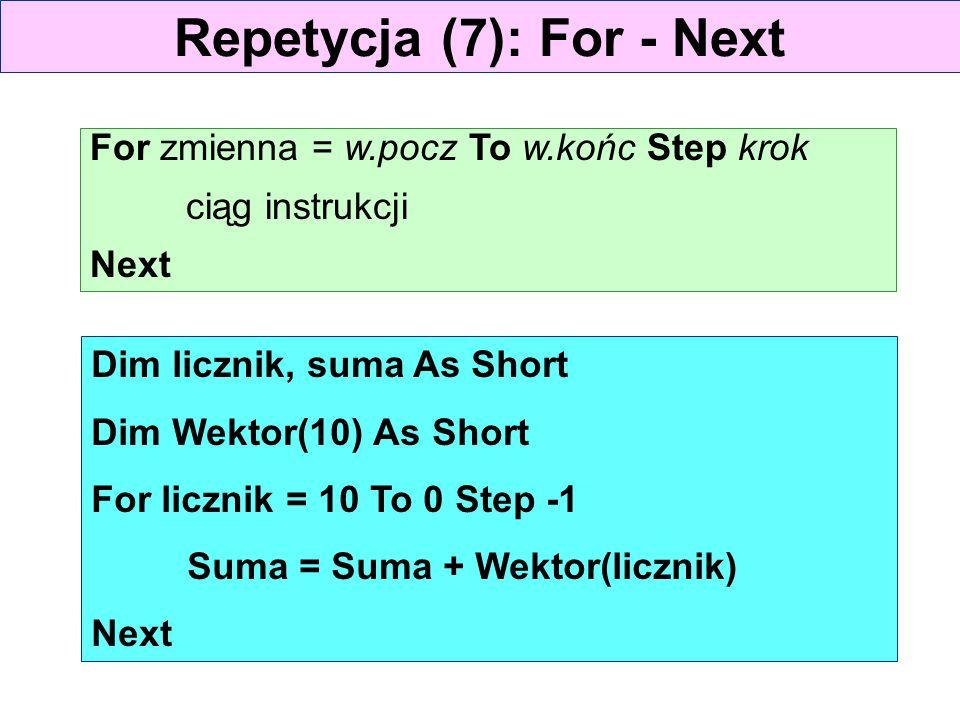 Repetycja (7): For - Next For zmienna = w.pocz To w.końc Step krok ciąg instrukcji Next Dim licznik, suma As Short Dim Wektor(10) As Short For licznik