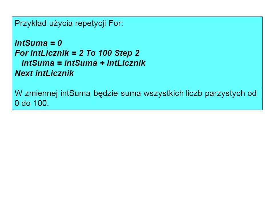 Przykład użycia repetycji For: intSuma = 0 For intLicznik = 2 To 100 Step 2 intSuma = intSuma + intLicznik Next intLicznik W zmiennej intSuma będzie s