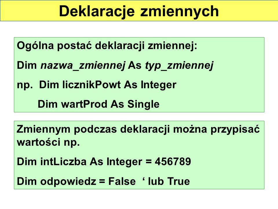Deklaracje zmiennych Ogólna postać deklaracji zmiennej: Dim nazwa_zmiennej As typ_zmiennej np. Dim licznikPowt As Integer Dim wartProd As Single Zmien