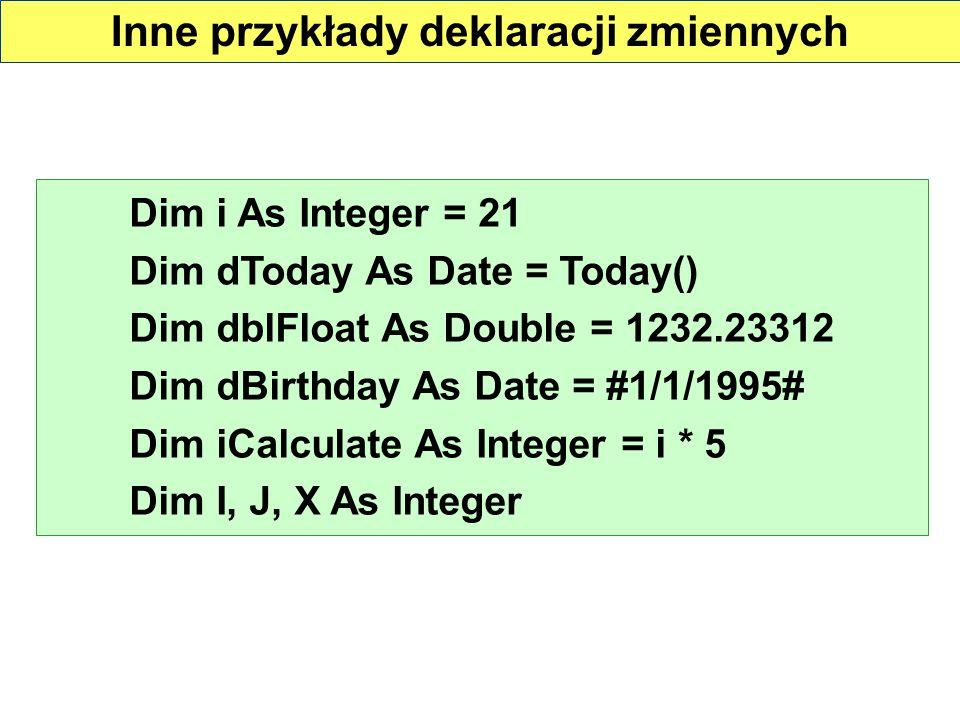 Inne przykłady deklaracji zmiennych Dim i As Integer = 21 Dim dToday As Date = Today() Dim dblFloat As Double = 1232.23312 Dim dBirthday As Date = #1/