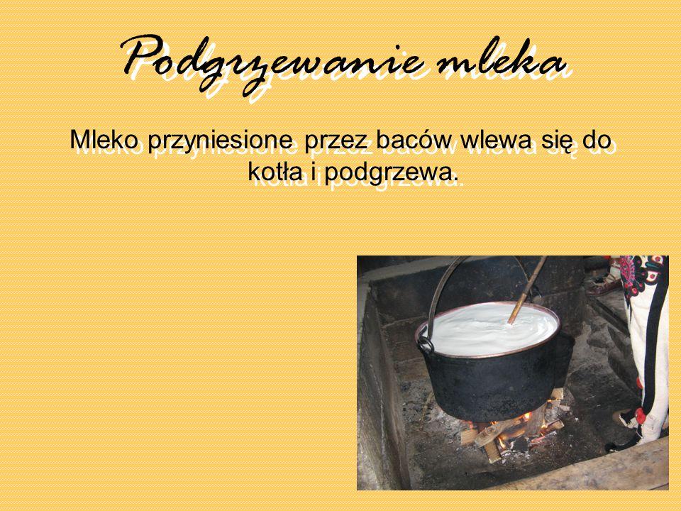 Podgrzewanie mleka Podgrzewanie mleka Mleko przyniesione przez baców wlewa się do kotła i podgrzewa.