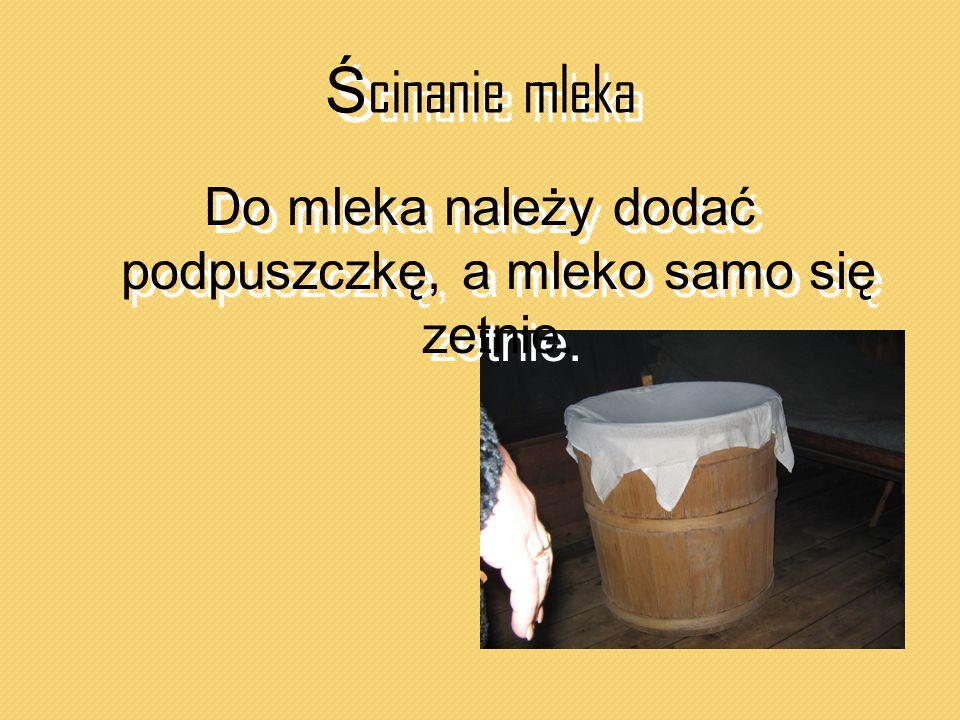 Ś cinanie mleka Do mleka należy dodać podpuszczkę, a mleko samo się zetnie.