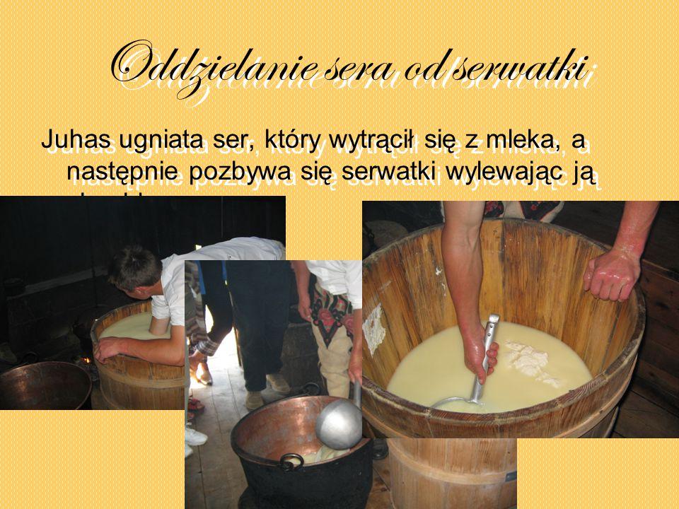 Oddzielanie sera od serwatki Juhas ugniata ser, który wytrącił się z mleka, a następnie pozbywa się serwatki wylewając ją chochlą.