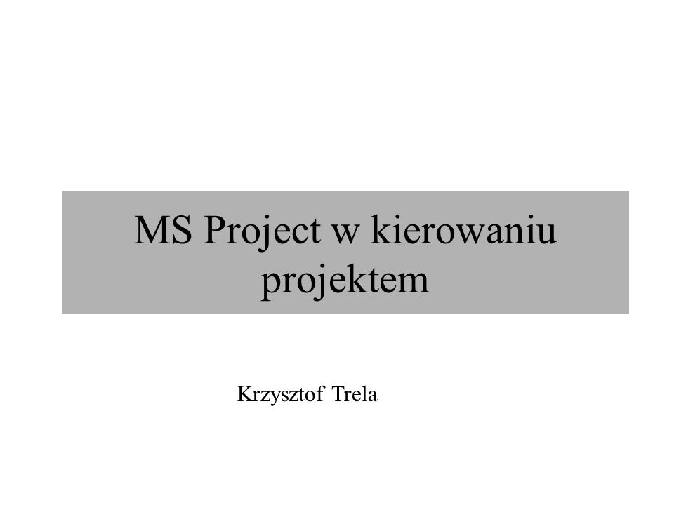MS Project w kierowaniu projektem Krzysztof Trela
