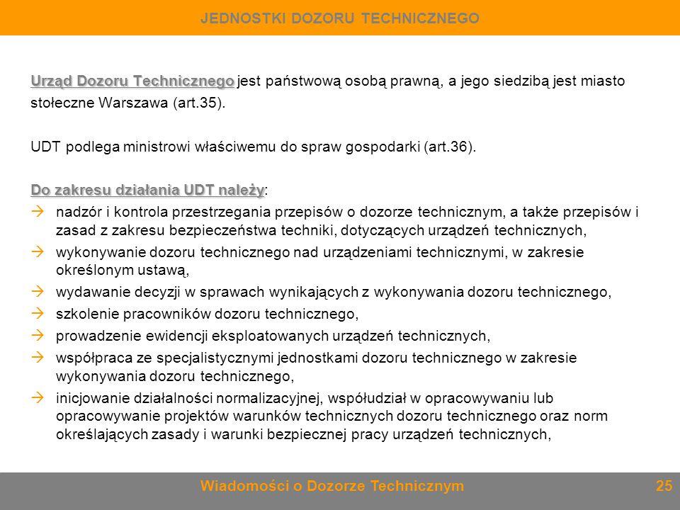 Urząd Dozoru Technicznego Urząd Dozoru Technicznego jest państwową osobą prawną, a jego siedzibą jest miasto stołeczne Warszawa (art.35). UDT podlega