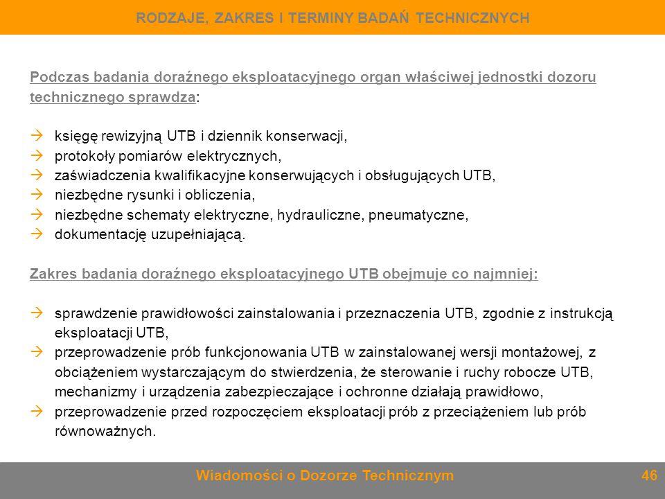 Podczas badania doraźnego eksploatacyjnego organ właściwej jednostki dozoru technicznego sprawdza:  księgę rewizyjną UTB i dziennik konserwacji,  pr