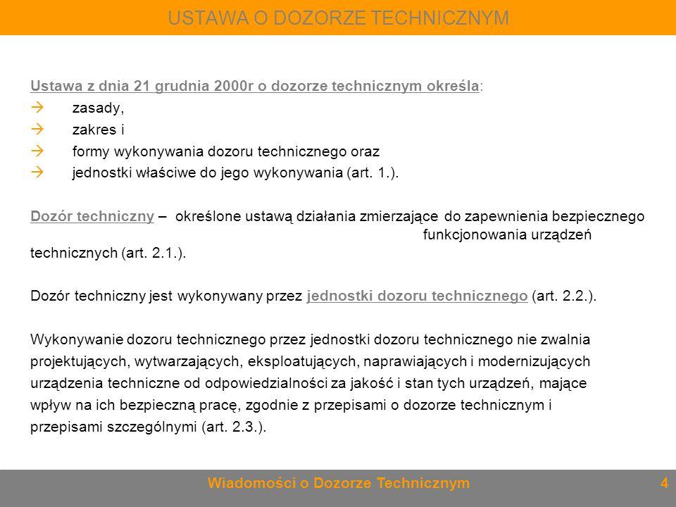 USTAWA O DOZORZE TECHNICZNYM Ustawa z dnia 21 grudnia 2000r o dozorze technicznym określa:  zasady,  zakres i  formy wykonywania dozoru techniczneg