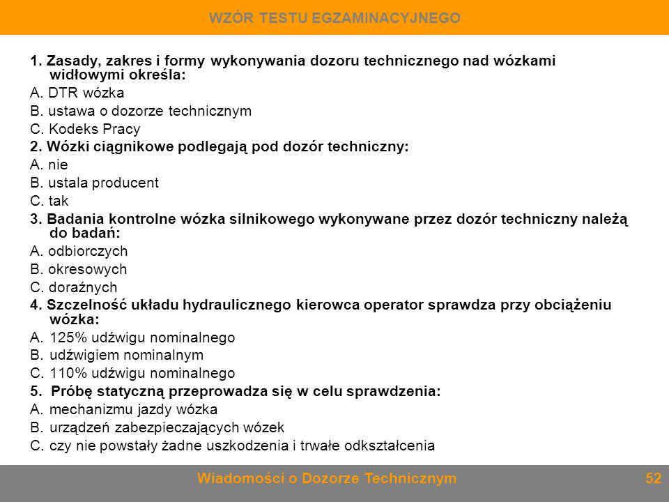 1. Zasady, zakres i formy wykonywania dozoru technicznego nad wózkami widłowymi określa: A. DTR wózka B. ustawa o dozorze technicznym C. Kodeks Pracy