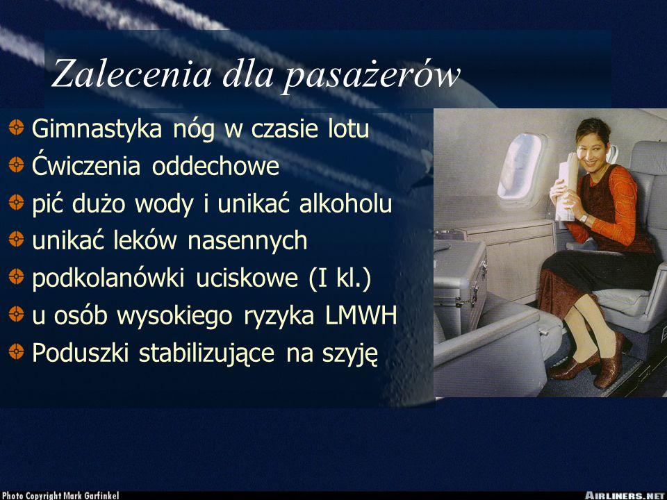 Zalecenia dla pasażerów Gimnastyka nóg w czasie lotu Ćwiczenia oddechowe pić dużo wody i unikać alkoholu unikać leków nasennych podkolanówki uciskowe (I kl.) u osób wysokiego ryzyka LMWH Poduszki stabilizujące na szyję